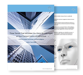 Three Trends That Will Make You Want to Look Again at Your Contact Center Infrastructure
